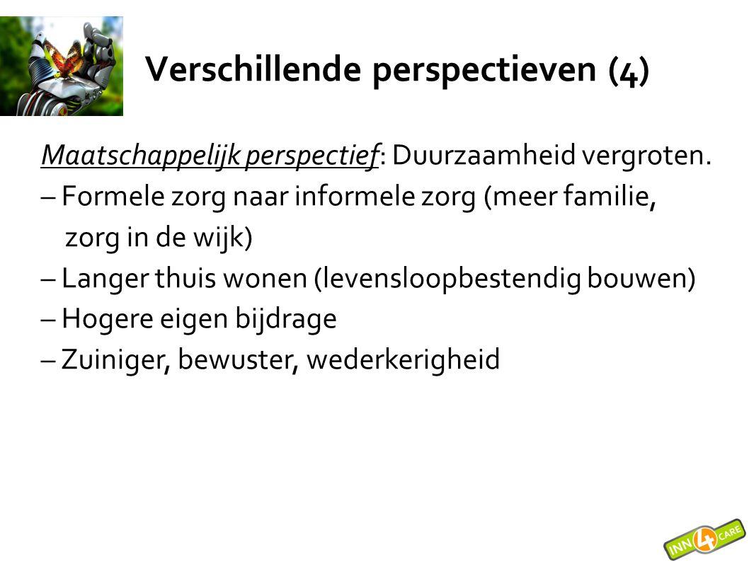 Verschillende perspectieven (4) Maatschappelijk perspectief: Duurzaamheid vergroten. – Formele zorg naar informele zorg (meer familie, zorg in de wijk