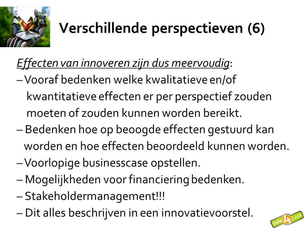 Verschillende perspectieven (6) Effecten van innoveren zijn dus meervoudig: – Vooraf bedenken welke kwalitatieve en/of kwantitatieve effecten er per p