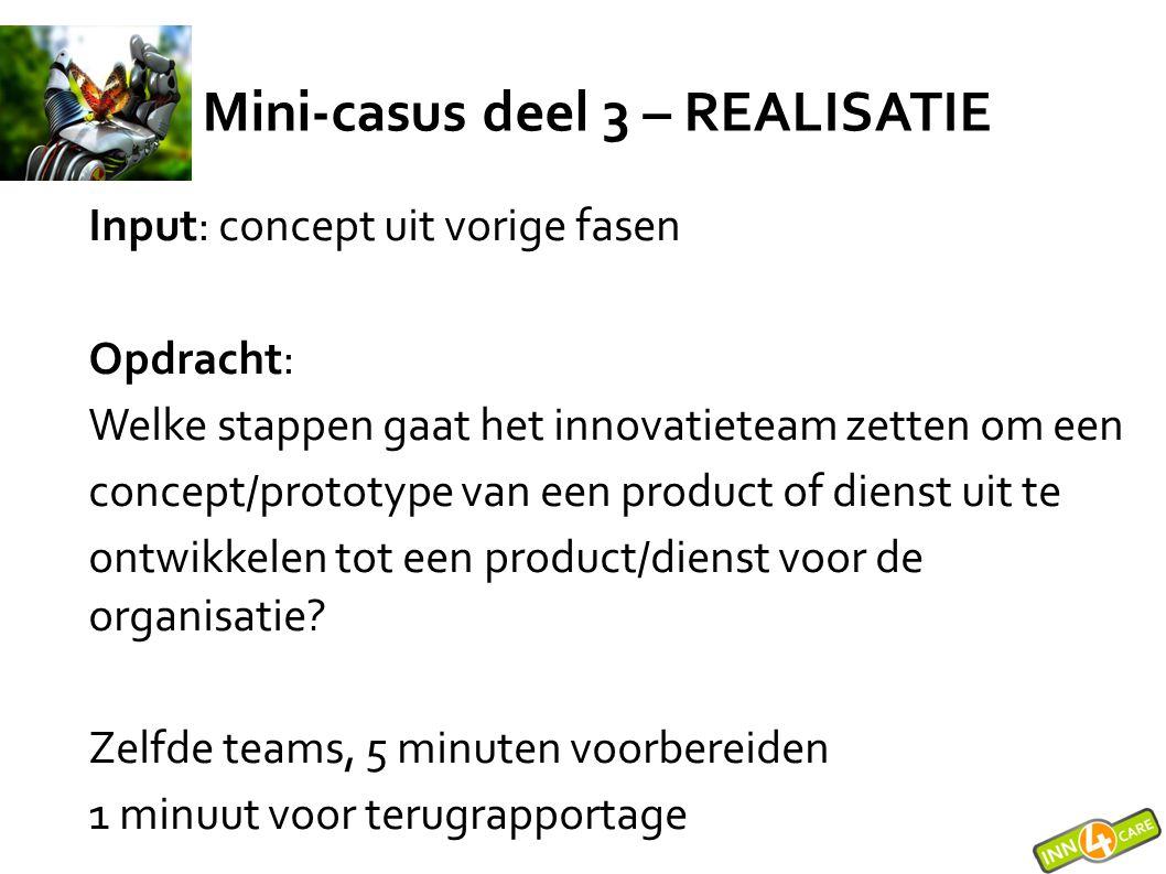 Mini-casus deel 3 – REALISATIE Input: concept uit vorige fasen Opdracht: Welke stappen gaat het innovatieteam zetten om een concept/prototype van een