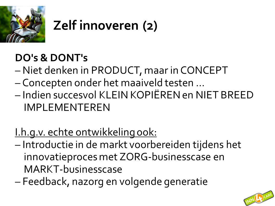 Zelf innoveren (2) DO's & DONT's – Niet denken in PRODUCT, maar in CONCEPT – Concepten onder het maaiveld testen … – Indien succesvol KLEIN KOPIËREN e