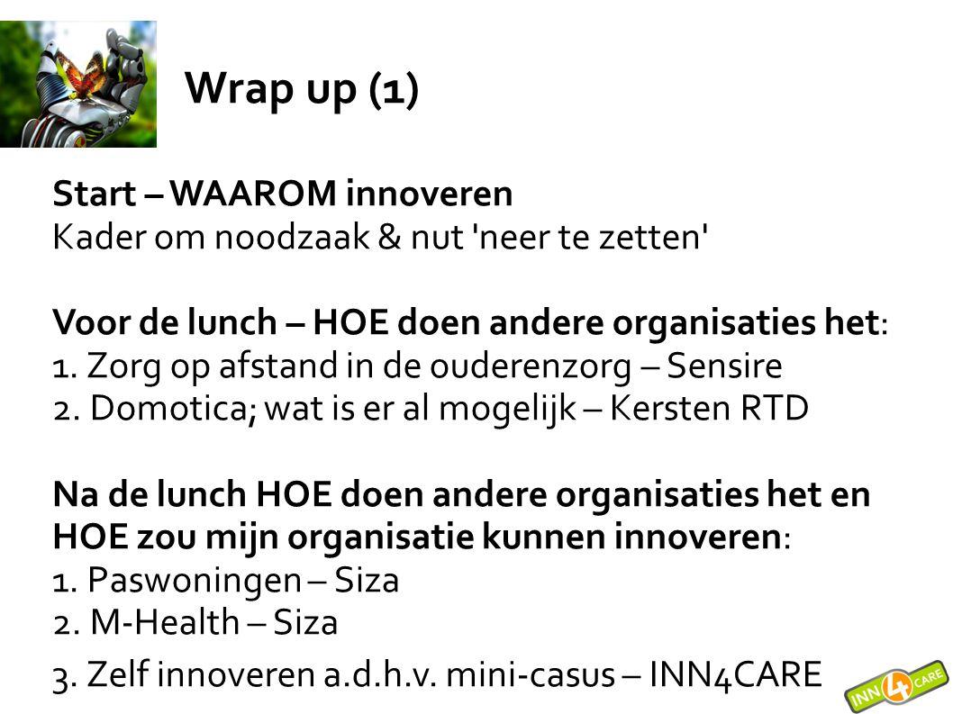 Wrap up (1) Start – WAAROM innoveren Kader om noodzaak & nut 'neer te zetten' Voor de lunch – HOE doen andere organisaties het: 1. Zorg op afstand in