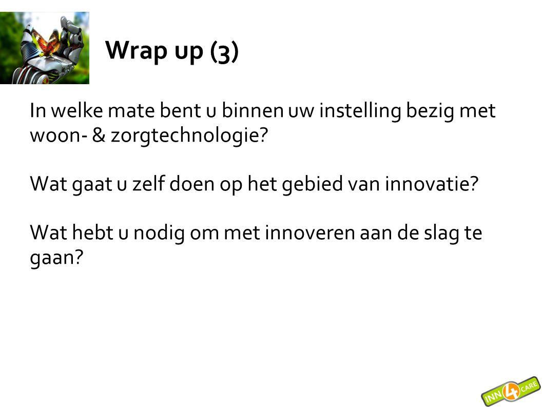 Wrap up (3) In welke mate bent u binnen uw instelling bezig met woon- & zorgtechnologie? Wat gaat u zelf doen op het gebied van innovatie? Wat hebt u