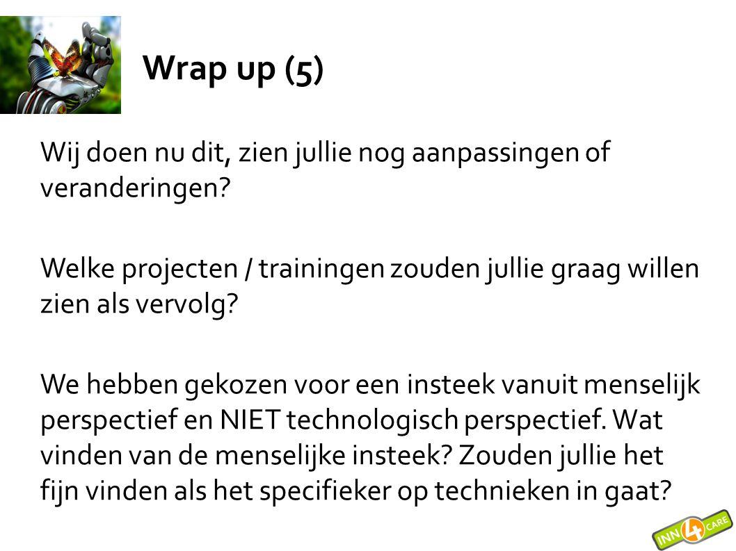 Wrap up (5) Wij doen nu dit, zien jullie nog aanpassingen of veranderingen? Welke projecten / trainingen zouden jullie graag willen zien als vervolg?