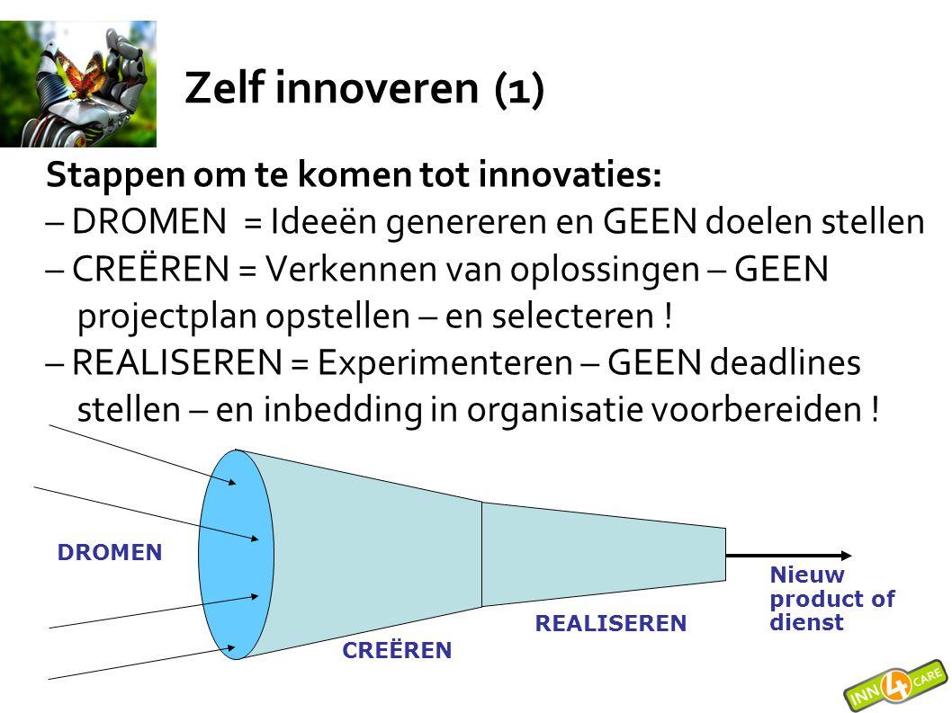 Zelf innoveren (1) Stappen om te komen tot innovaties: – DROMEN = Ideeën genereren en GEEN doelen stellen – CREËREN = Verkennen van oplossingen – GEEN