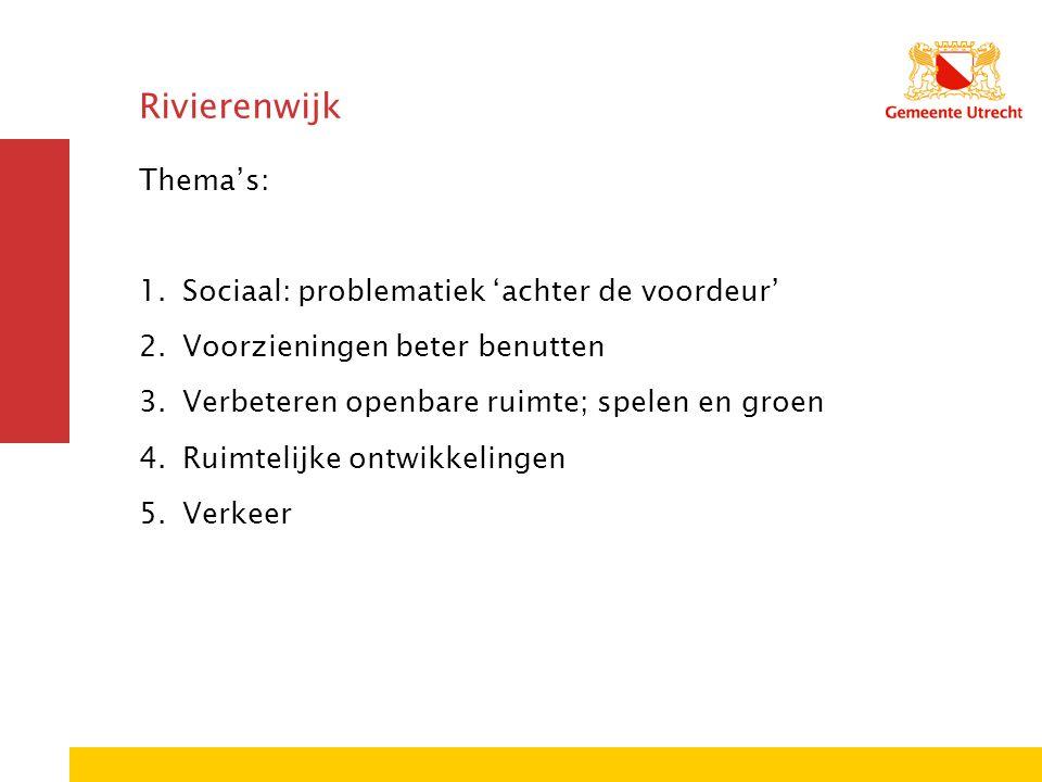 Rivierenwijk Thema's: 1.Sociaal: problematiek 'achter de voordeur' 2.Voorzieningen beter benutten 3.Verbeteren openbare ruimte; spelen en groen 4.Ruim