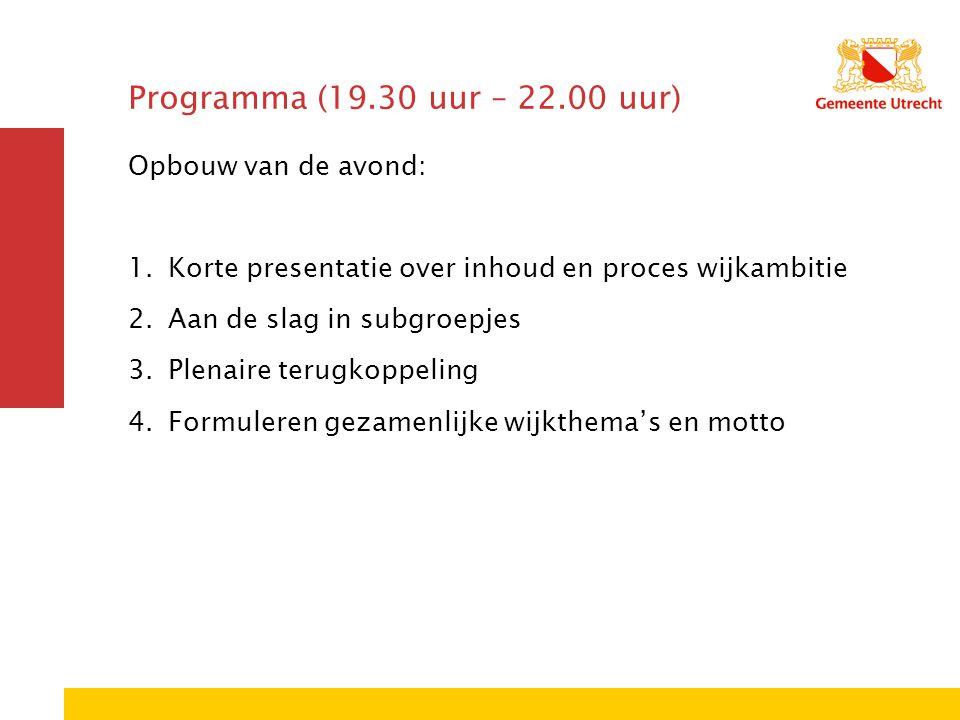 Programma (19.30 uur – 22.00 uur) Opbouw van de avond: 1.Korte presentatie over inhoud en proces wijkambitie 2.Aan de slag in subgroepjes 3.Plenaire t