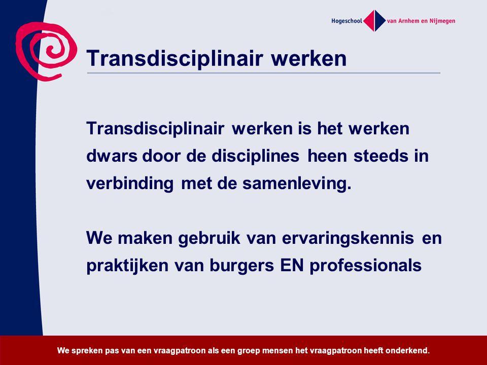 Transdisciplinair werken Transdisciplinair werken is het werken dwars door de disciplines heen steeds in verbinding met de samenleving. We maken gebru