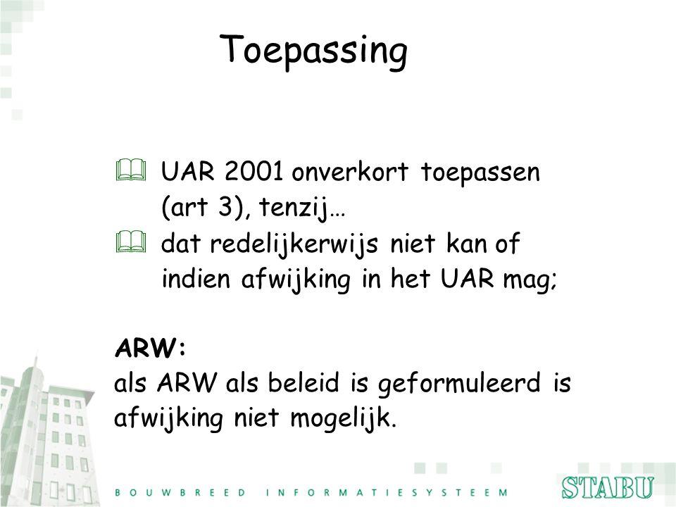 Toepassing & UAR 2001 onverkort toepassen (art 3), tenzij… & dat redelijkerwijs niet kan of indien afwijking in het UAR mag; ARW: als ARW als beleid i