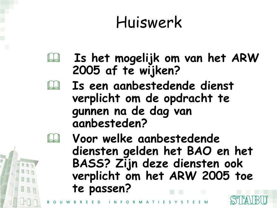 Huiswerk &Is het mogelijk om van het ARW 2005 af te wijken? &Is een aanbestedende dienst verplicht om de opdracht te gunnen na de dag van aanbesteden?
