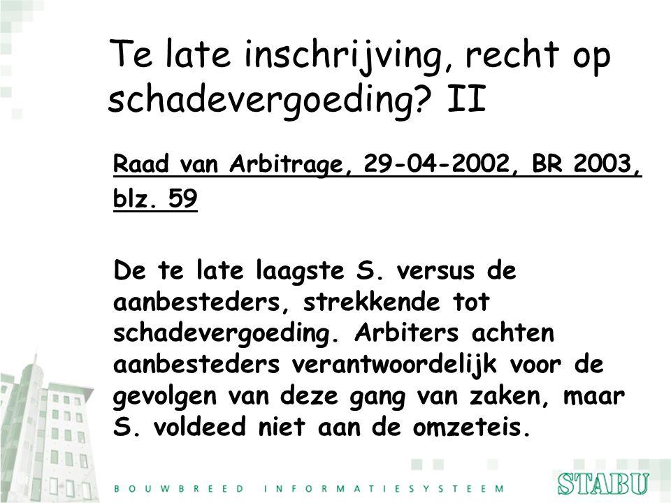Te late inschrijving, recht op schadevergoeding? II Raad van Arbitrage, 29-04-2002, BR 2003, blz. 59 De te late laagste S. versus de aanbesteders, str