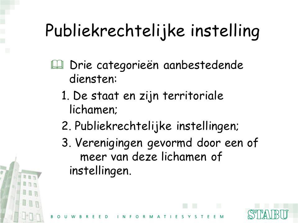 Publiekrechtelijke instelling & Drie categorieën aanbestedende diensten: 1. De staat en zijn territoriale lichamen; 2. Publiekrechtelijke instellingen