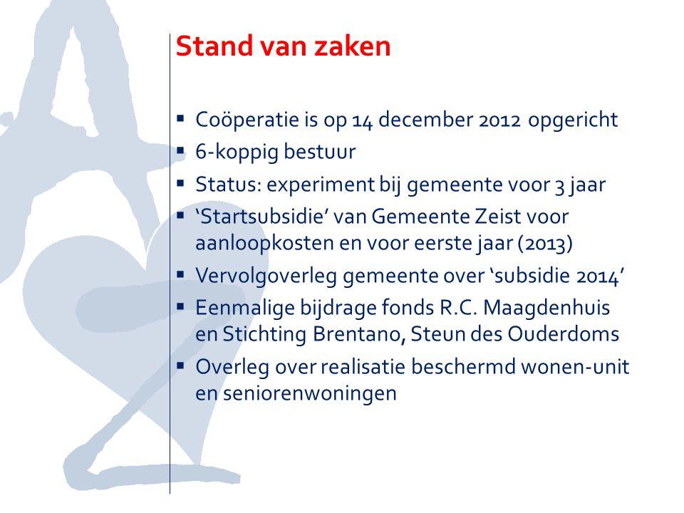 Stand van zaken  Coöperatie is op 14 december 2012 opgericht  6-koppig bestuur  Status: experiment bij gemeente voor 3 jaar  'Startsubsidie' van Gemeente Zeist voor aanloopkosten en voor eerste jaar (2013)  Vervolgoverleg gemeente over 'subsidie 2014'  Eenmalige bijdrage fonds R.C.