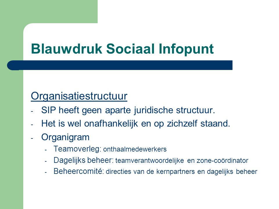 Blauwdruk Sociaal Infopunt Organisatiestructuur - SIP heeft geen aparte juridische structuur. - Het is wel onafhankelijk en op zichzelf staand. - Orga