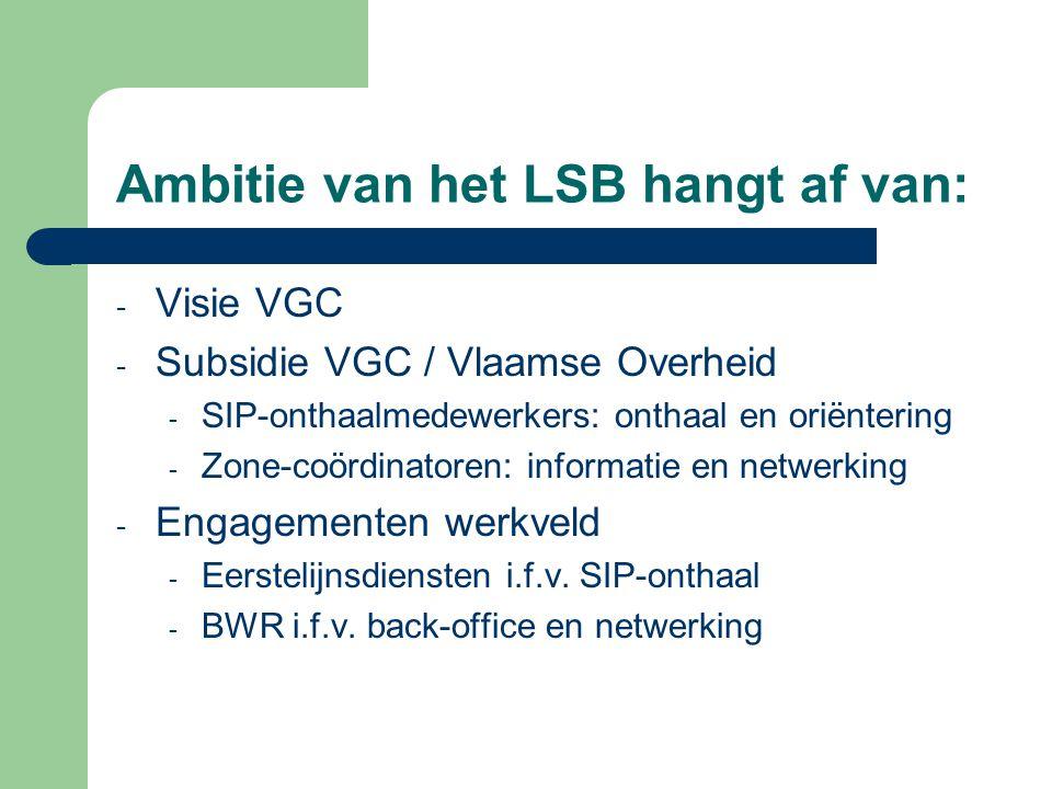 Ambitie van het LSB hangt af van: - Visie VGC - Subsidie VGC / Vlaamse Overheid - SIP-onthaalmedewerkers: onthaal en oriëntering - Zone-coördinatoren: