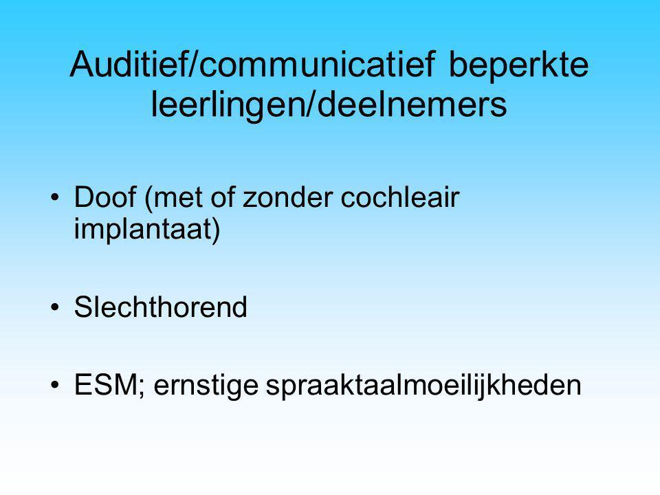 Auditief/communicatief beperkte leerlingen/deelnemers Doof (met of zonder cochleair implantaat) Slechthorend ESM; ernstige spraaktaalmoeilijkheden