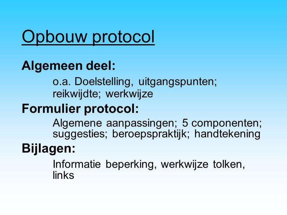 Opbouw protocol Algemeen deel: o.a. Doelstelling, uitgangspunten; reikwijdte; werkwijze Formulier protocol: Algemene aanpassingen; 5 componenten; sugg