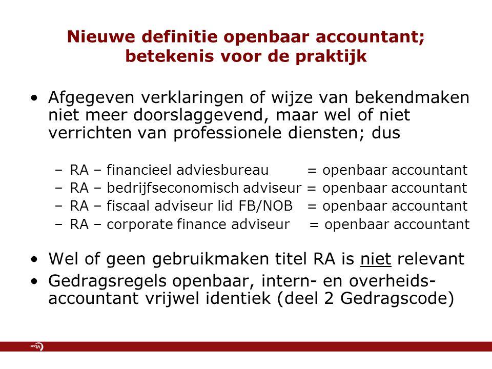 Nieuwe definitie openbaar accountant; betekenis voor de praktijk Afgegeven verklaringen of wijze van bekendmaken niet meer doorslaggevend, maar wel of niet verrichten van professionele diensten; dus –RA – financieel adviesbureau = openbaar accountant –RA – bedrijfseconomisch adviseur = openbaar accountant –RA – fiscaal adviseur lid FB/NOB = openbaar accountant –RA – corporate finance adviseur = openbaar accountant Wel of geen gebruikmaken titel RA is niet relevant Gedragsregels openbaar, intern- en overheids- accountant vrijwel identiek (deel 2 Gedragscode)