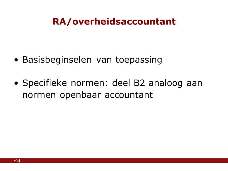 RA/overheidsaccountant Basisbeginselen van toepassing Specifieke normen: deel B2 analoog aan normen openbaar accountant