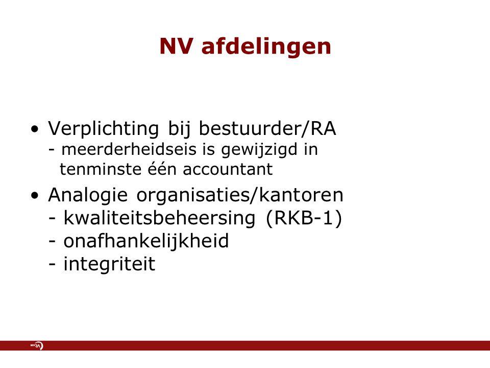 NV afdelingen Verplichting bij bestuurder/RA - meerderheidseis is gewijzigd in tenminste één accountant Analogie organisaties/kantoren - kwaliteitsbeheersing (RKB-1) - onafhankelijkheid - integriteit