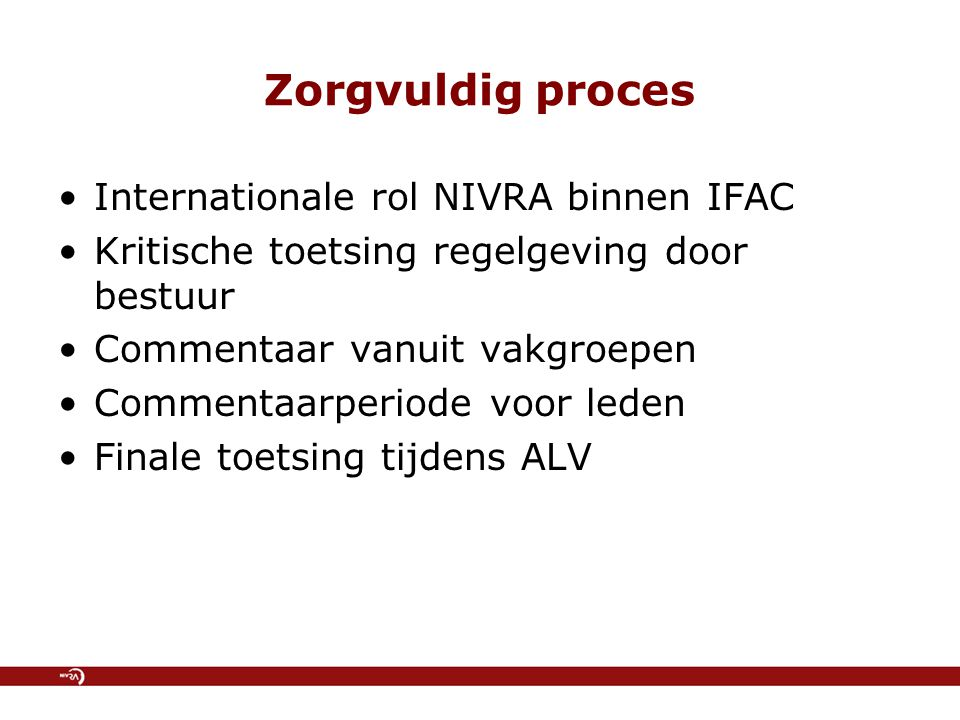 Zorgvuldig proces Internationale rol NIVRA binnen IFAC Kritische toetsing regelgeving door bestuur Commentaar vanuit vakgroepen Commentaarperiode voor