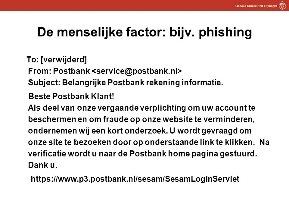 19 De menselijke factor: bijv. phishing To: [verwijderd] From: Postbank Subject: Belangrijke Postbank rekening informatie. Beste Postbank Klant! Als d