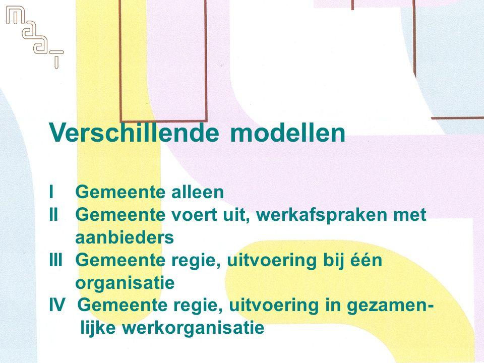 Verschillende modellen I Gemeente alleen II Gemeente voert uit, werkafspraken met aanbieders III Gemeente regie, uitvoering bij één organisatie IV Gemeente regie, uitvoering in gezamen- lijke werkorganisatie