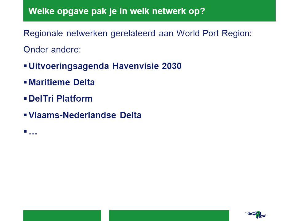 Welke opgave pak je in welk netwerk op? Regionale netwerken gerelateerd aan World Port Region: Onder andere:  Uitvoeringsagenda Havenvisie 2030  Mar