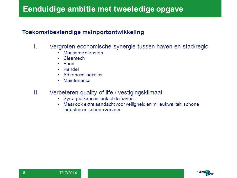 Eenduidige ambitie met tweeledige opgave 7/17/2014 6 Toekomstbestendige mainportontwikkeling I.Vergroten economische synergie tussen haven en stad/reg