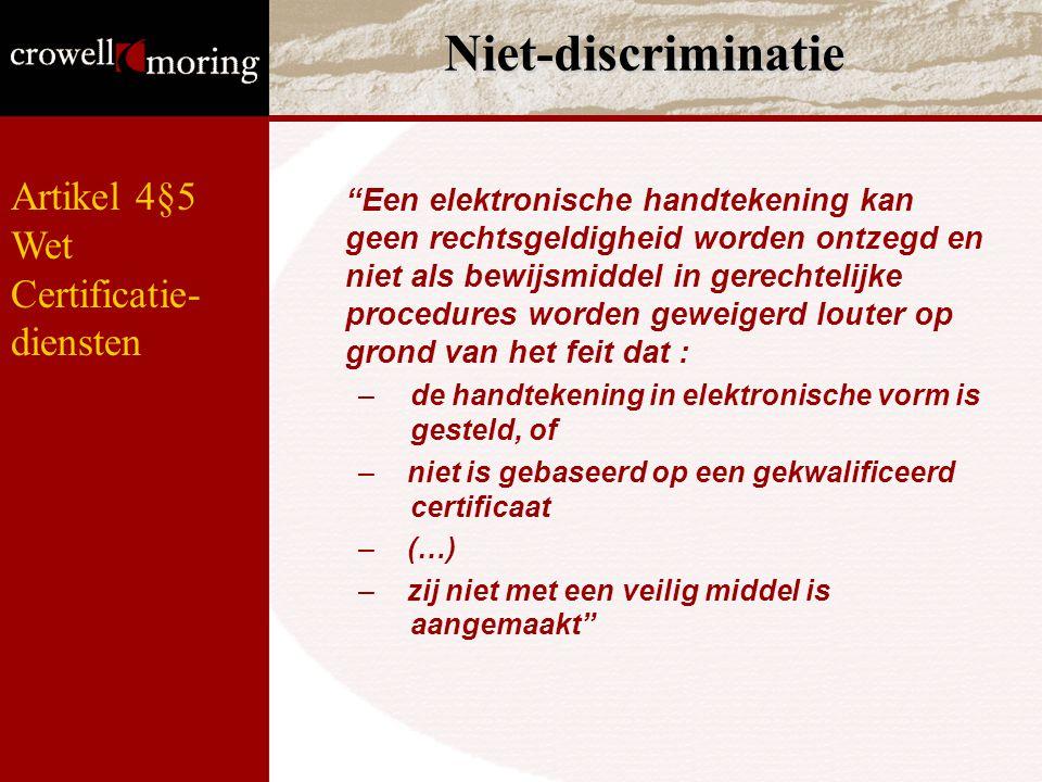 Niet-discriminatie Een elektronische handtekening kan geen rechtsgeldigheid worden ontzegd en niet als bewijsmiddel in gerechtelijke procedures worden geweigerd louter op grond van het feit dat : –de handtekening in elektronische vorm is gesteld, of – niet is gebaseerd op een gekwalificeerd certificaat – (…) – zij niet met een veilig middel is aangemaakt Artikel 4§5 Wet Certificatie- diensten