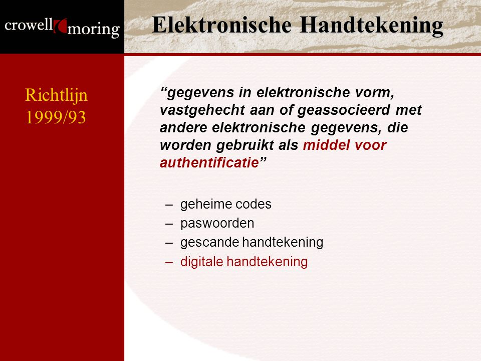 Elektronische Handtekening gegevens in elektronische vorm, vastgehecht aan of geassocieerd met andere elektronische gegevens, die worden gebruikt als middel voor authentificatie –geheime codes –paswoorden –gescande handtekening –digitale handtekening Richtlijn 1999/93