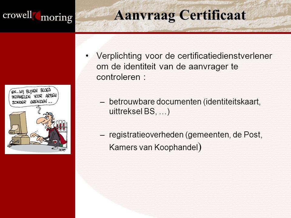 Aanvraag Certificaat Verplichting voor de certificatiedienstverlener om de identiteit van de aanvrager te controleren : –betrouwbare documenten (identiteitskaart, uittreksel BS, …) –registratieoverheden (gemeenten, de Post, Kamers van Koophandel )