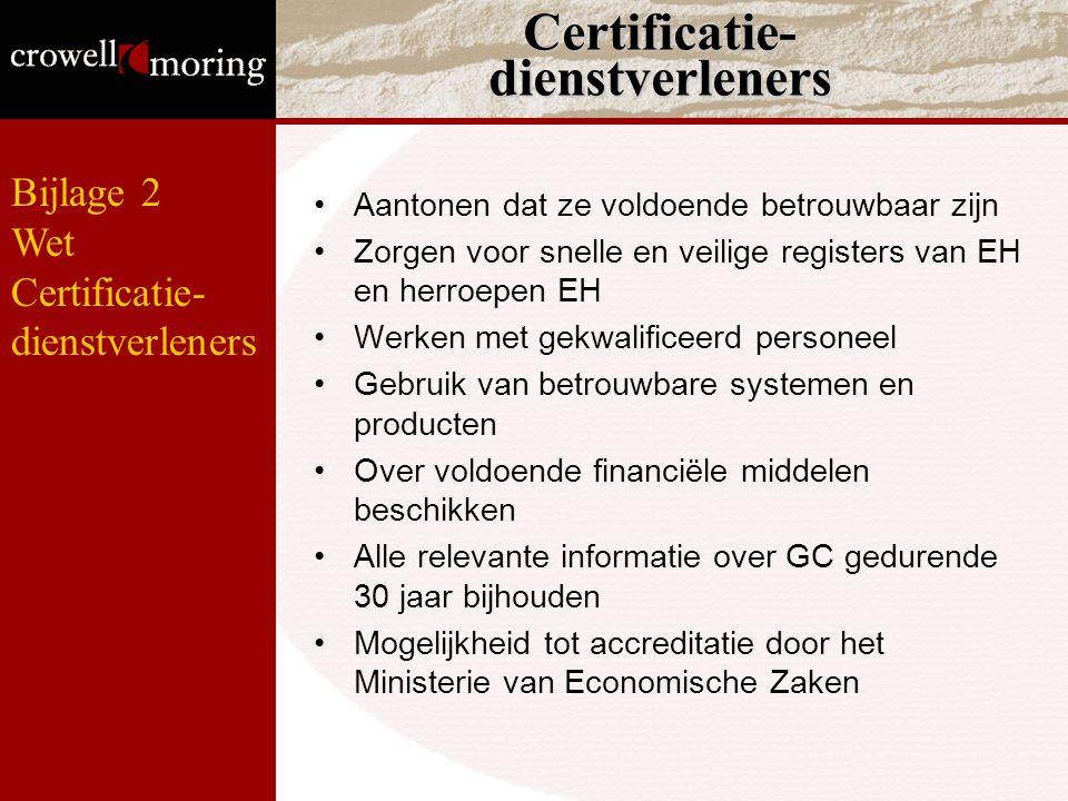 Certificatie- dienstverleners Aantonen dat ze voldoende betrouwbaar zijn Zorgen voor snelle en veilige registers van EH en herroepen EH Werken met gekwalificeerd personeel Gebruik van betrouwbare systemen en producten Over voldoende financiële middelen beschikken Alle relevante informatie over GC gedurende 30 jaar bijhouden Mogelijkheid tot accreditatie door het Ministerie van Economische Zaken Bijlage 2 Wet Certificatie- dienstverleners