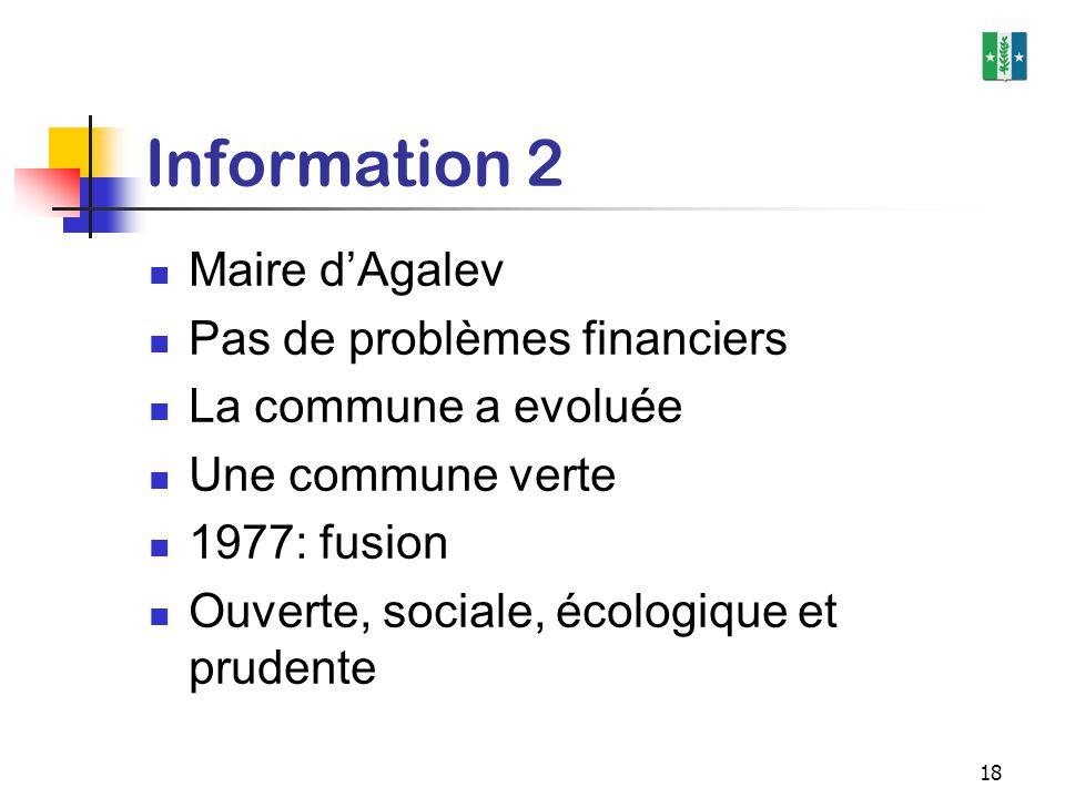 18 Information 2 Maire d'Agalev Pas de problèmes financiers La commune a evoluée Une commune verte 1977: fusion Ouverte, sociale, écologique et pruden