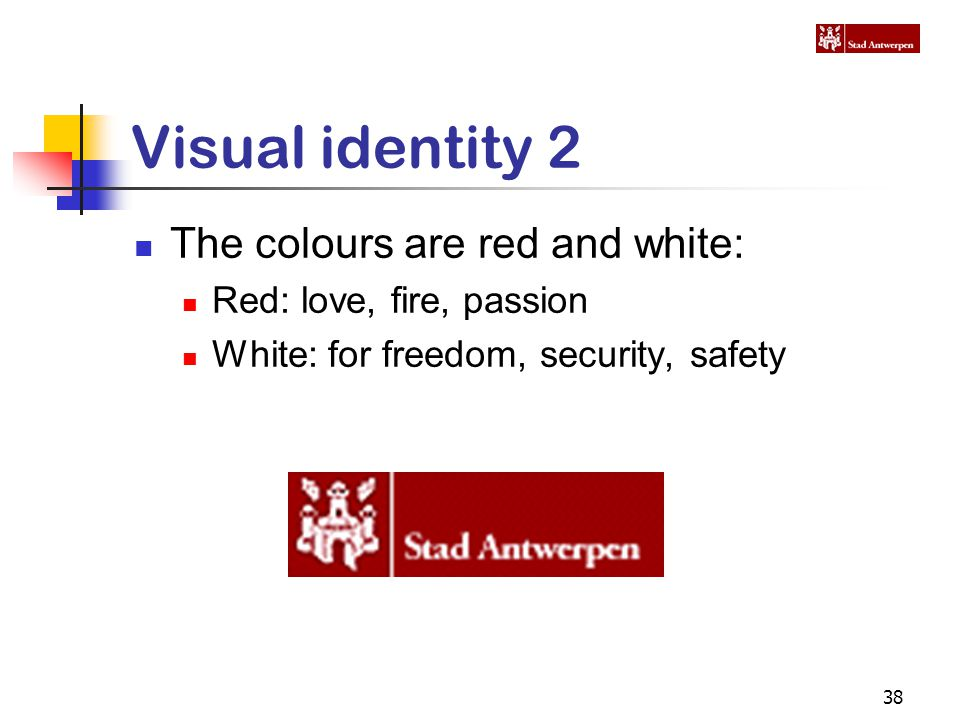 38 Visual identity 2 The colours are red and white: Red: love, fire, passion White: for freedom, security, safety