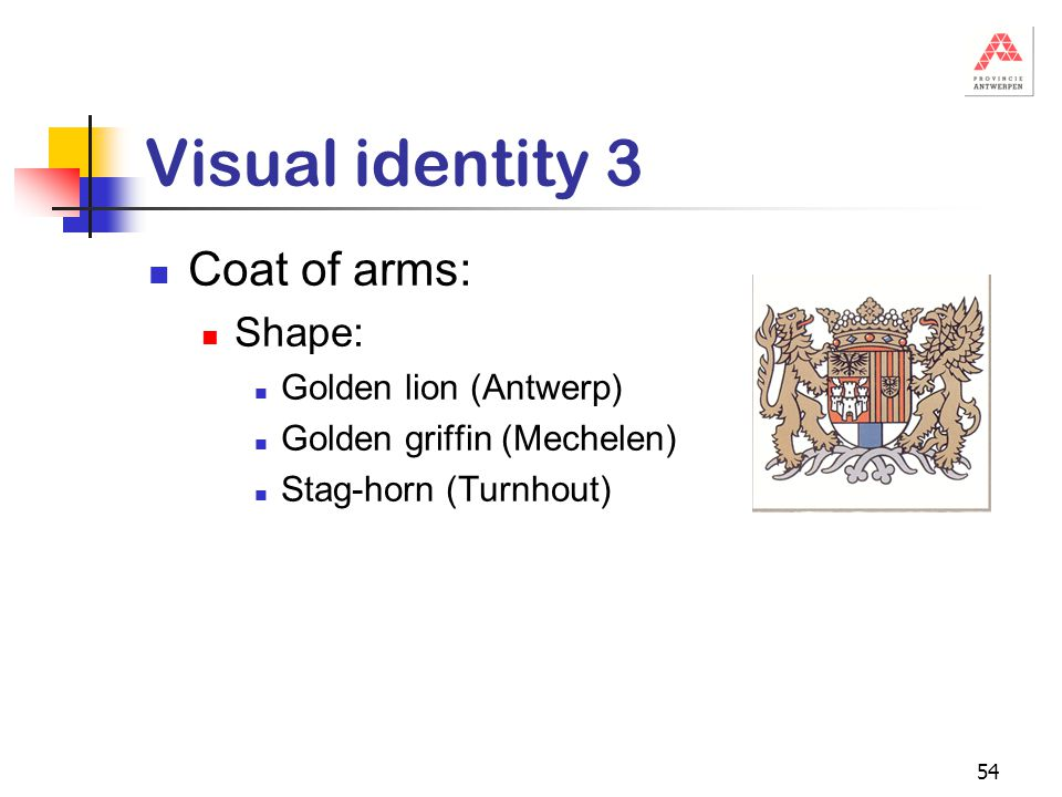 54 Visual identity 3 Coat of arms: Shape: Golden lion (Antwerp) Golden griffin (Mechelen) Stag-horn (Turnhout)