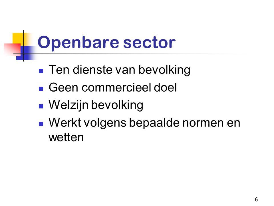 6 Openbare sector Ten dienste van bevolking Geen commercieel doel Welzijn bevolking Werkt volgens bepaalde normen en wetten