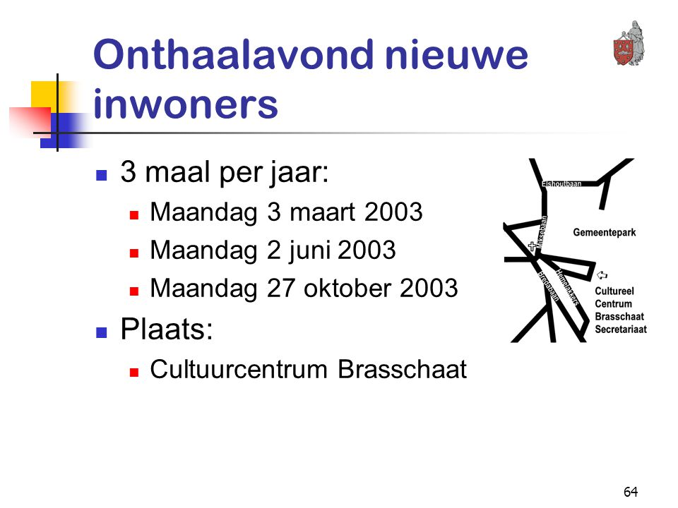 64 Onthaalavond nieuwe inwoners 3 maal per jaar: Maandag 3 maart 2003 Maandag 2 juni 2003 Maandag 27 oktober 2003 Plaats: Cultuurcentrum Brasschaat
