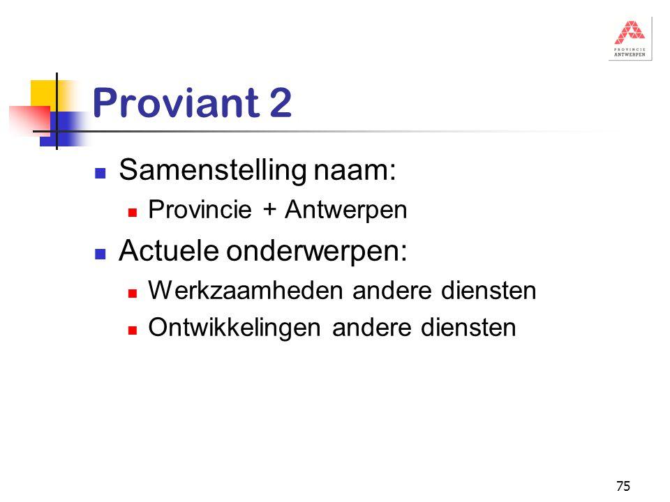 75 Proviant 2 Samenstelling naam: Provincie + Antwerpen Actuele onderwerpen: Werkzaamheden andere diensten Ontwikkelingen andere diensten