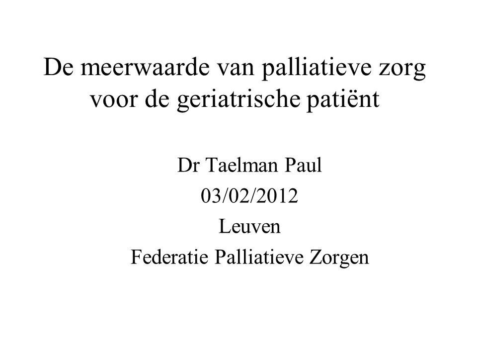 De meerwaarde van palliatieve zorg voor de geriatrische patiënt Dr Taelman Paul 03/02/2012 Leuven Federatie Palliatieve Zorgen