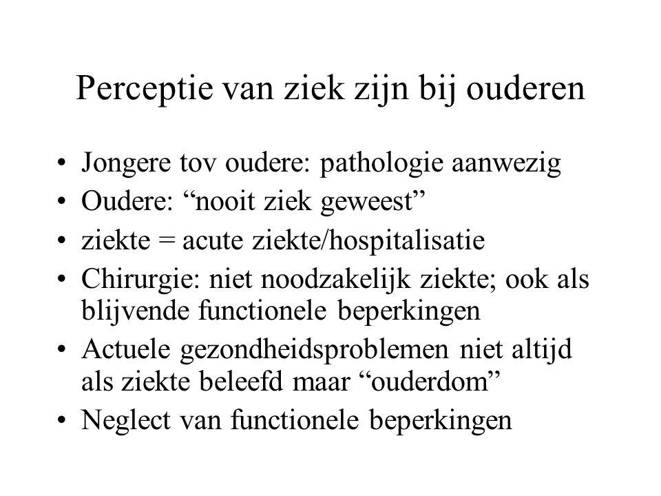 """Perceptie van ziek zijn bij ouderen Jongere tov oudere: pathologie aanwezig Oudere: """"nooit ziek geweest"""" ziekte = acute ziekte/hospitalisatie Chirurgi"""