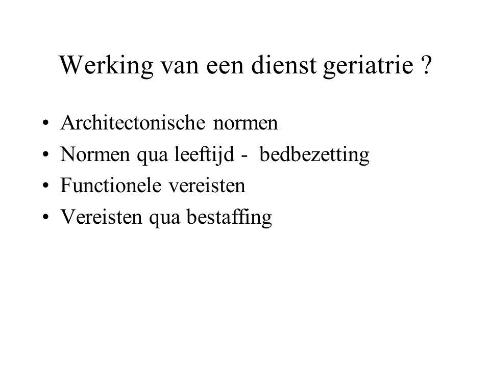 Werking van een dienst geriatrie ? Architectonische normen Normen qua leeftijd - bedbezetting Functionele vereisten Vereisten qua bestaffing