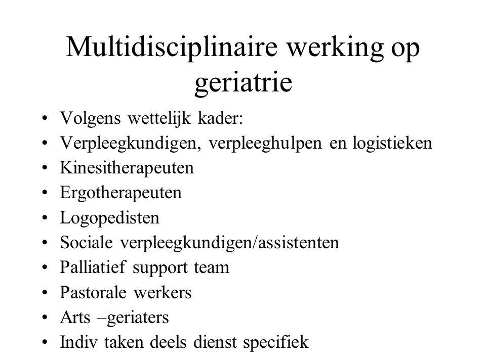 Multidisciplinaire werking op geriatrie Volgens wettelijk kader: Verpleegkundigen, verpleeghulpen en logistieken Kinesitherapeuten Ergotherapeuten Log