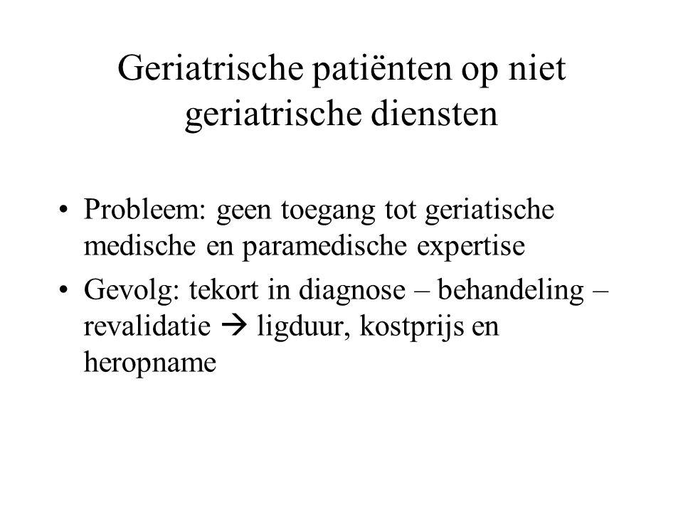 Geriatrische patiënten op niet geriatrische diensten Probleem: geen toegang tot geriatische medische en paramedische expertise Gevolg: tekort in diagn