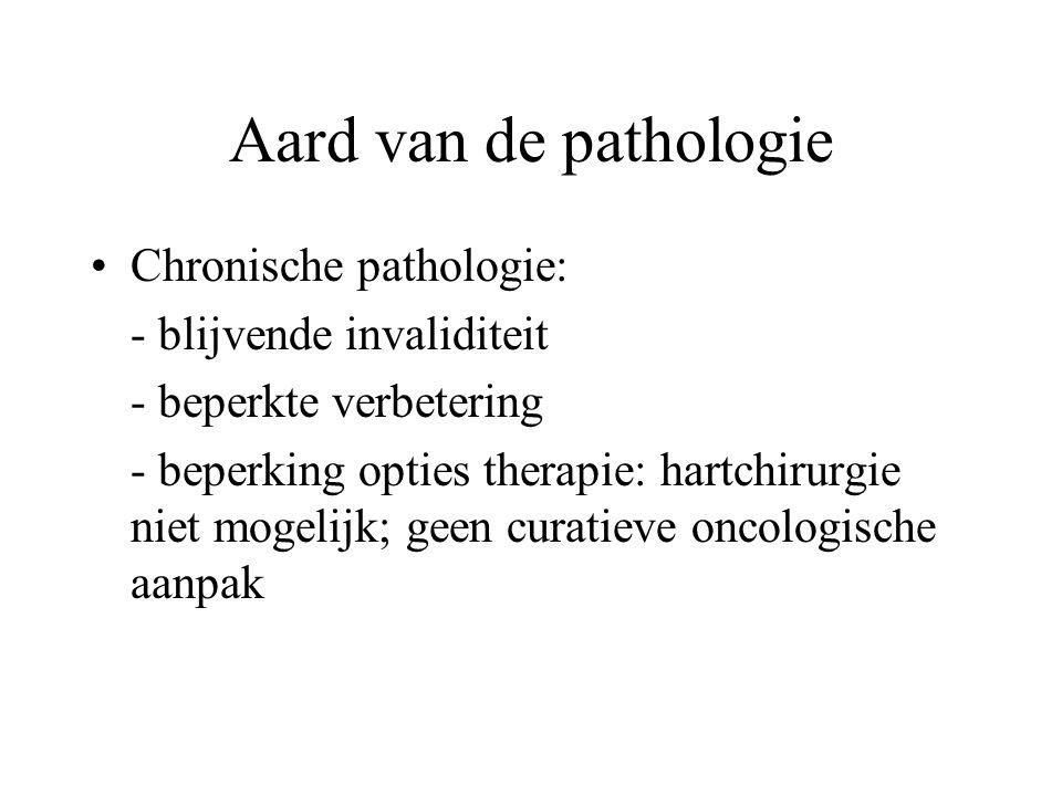 Aard van de pathologie Chronische pathologie: - blijvende invaliditeit - beperkte verbetering - beperking opties therapie: hartchirurgie niet mogelijk