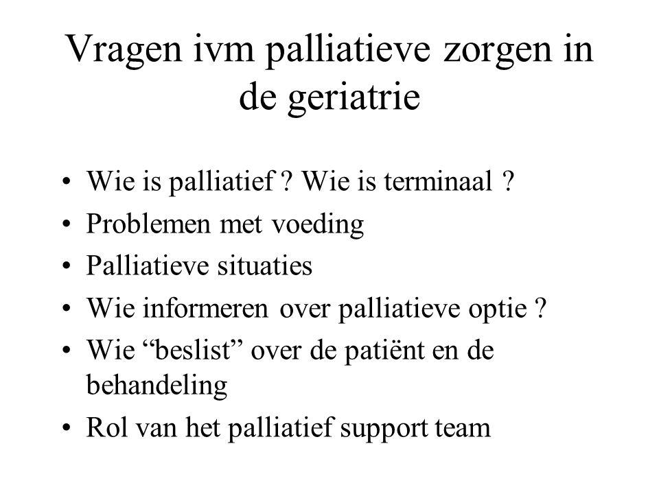 Vragen ivm palliatieve zorgen in de geriatrie Wie is palliatief ? Wie is terminaal ? Problemen met voeding Palliatieve situaties Wie informeren over p