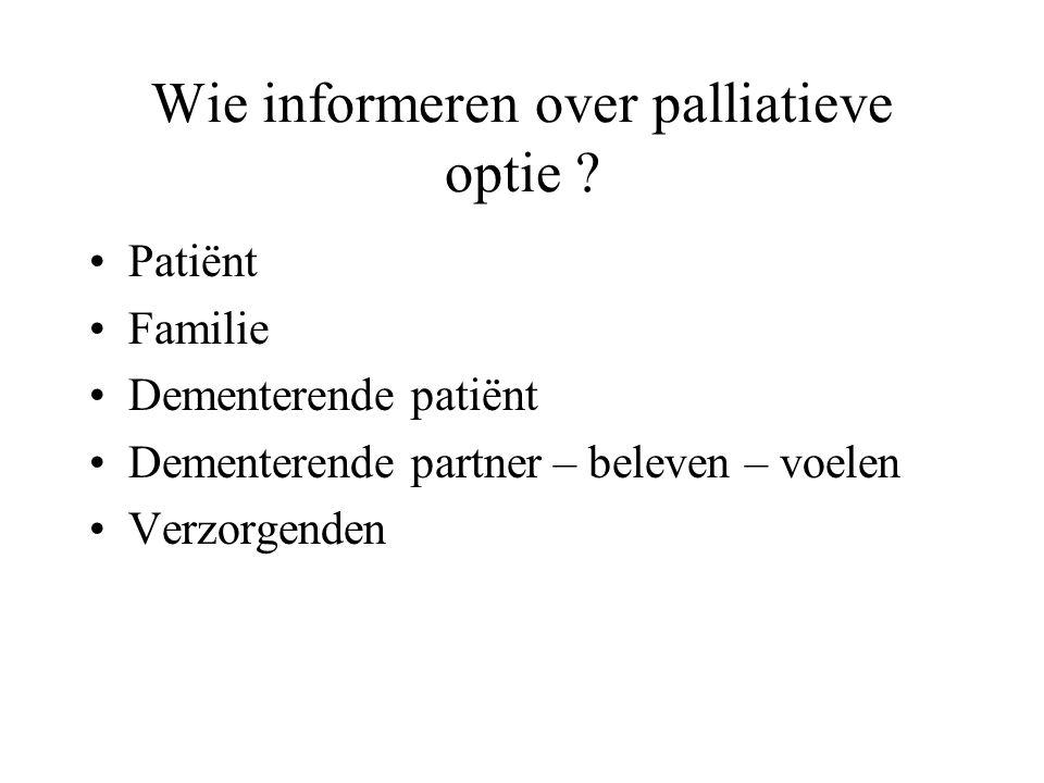 Wie informeren over palliatieve optie ? Patiënt Familie Dementerende patiënt Dementerende partner – beleven – voelen Verzorgenden