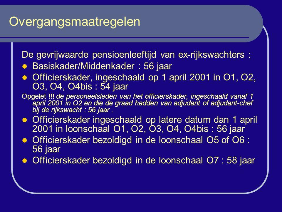 Overgangsmaatregelen De gevrijwaarde pensioenleeftijd van ex-rijkswachters : Basiskader/Middenkader : 56 jaar Officierskader, ingeschaald op 1 april 2