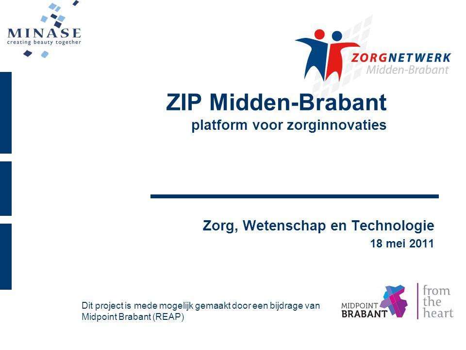ZIP Midden-Brabant platform voor zorginnovaties Zorg, Wetenschap en Technologie 18 mei 2011 Dit project is mede mogelijk gemaakt door een bijdrage van