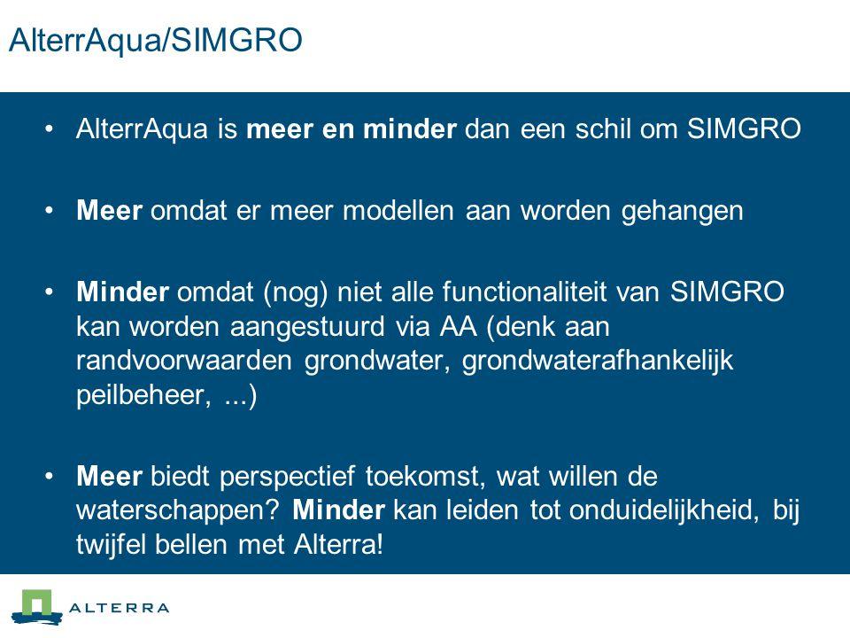 AlterrAqua/SIMGRO AlterrAqua is meer en minder dan een schil om SIMGRO Meer omdat er meer modellen aan worden gehangen Minder omdat (nog) niet alle functionaliteit van SIMGRO kan worden aangestuurd via AA (denk aan randvoorwaarden grondwater, grondwaterafhankelijk peilbeheer,...) Meer biedt perspectief toekomst, wat willen de waterschappen.