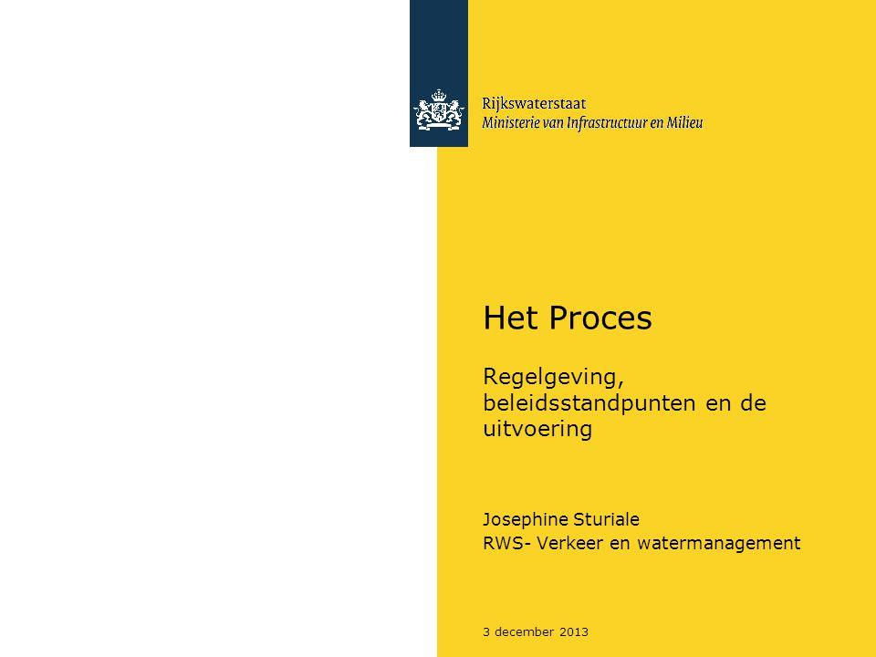 3 december 2013 Het Proces Regelgeving, beleidsstandpunten en de uitvoering Josephine Sturiale RWS- Verkeer en watermanagement